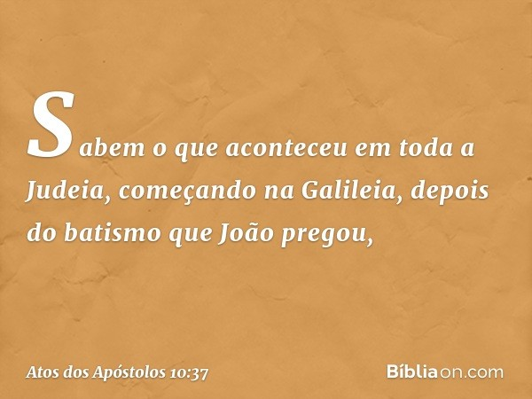 Sabem o que aconteceu em toda a Judeia, começando na Galileia, depois do batismo que João pregou, -- Atos dos Apóstolos 10:37