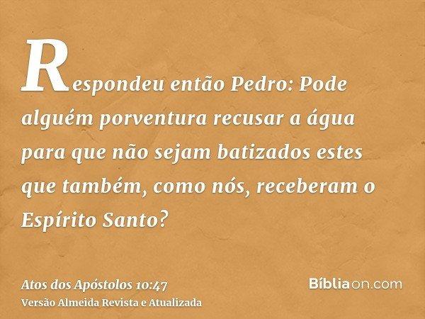 Respondeu então Pedro: Pode alguém porventura recusar a água para que não sejam batizados estes que também, como nós, receberam o Espírito Santo?