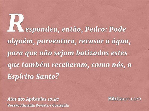 Respondeu, então, Pedro: Pode alguém, porventura, recusar a água, para que não sejam batizados estes que também receberam, como nós, o Espírito Santo?