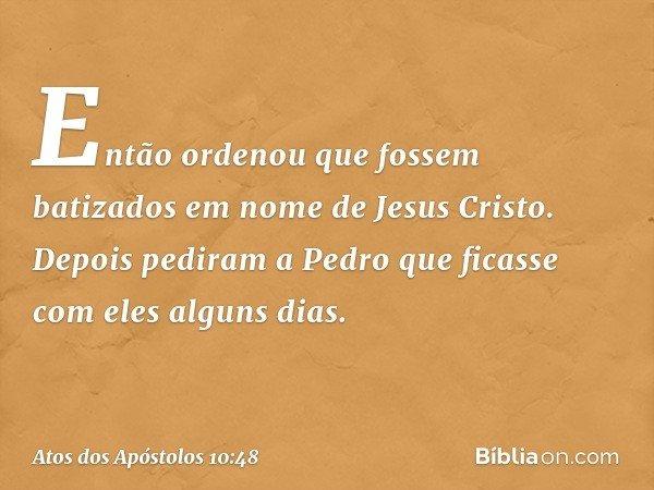 Então ordenou que fossem batizados em nome de Jesus Cristo. Depois pediram a Pedro que ficasse com eles alguns dias. -- Atos dos Apóstolos 10:48