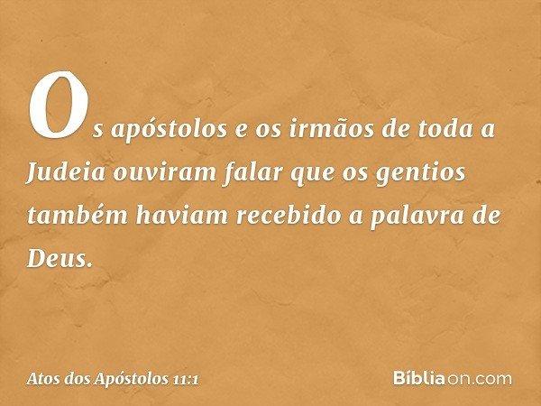 Os apóstolos e os irmãos de toda a Judeia ouviram falar que os gentios também haviam recebido a palavra de Deus. -- Atos dos Apóstolos 11:1