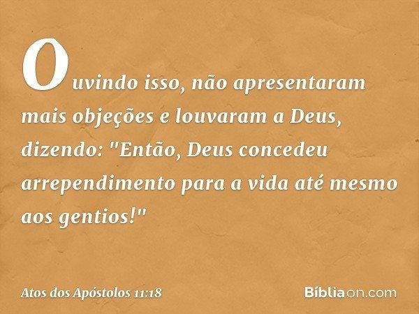Ouvindo isso, não apresentaram mais objeções e louvaram a Deus, dizendo: