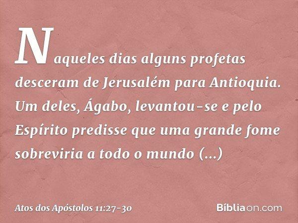 Naqueles dias alguns profetas desceram de Jerusalém para Antioquia. Um deles, Ágabo, levantou-se e pelo Espírito predisse que uma grande fome sobreviria a todo