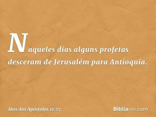 Naqueles dias alguns profetas desceram de Jerusalém para Antioquia. -- Atos dos Apóstolos 11:27