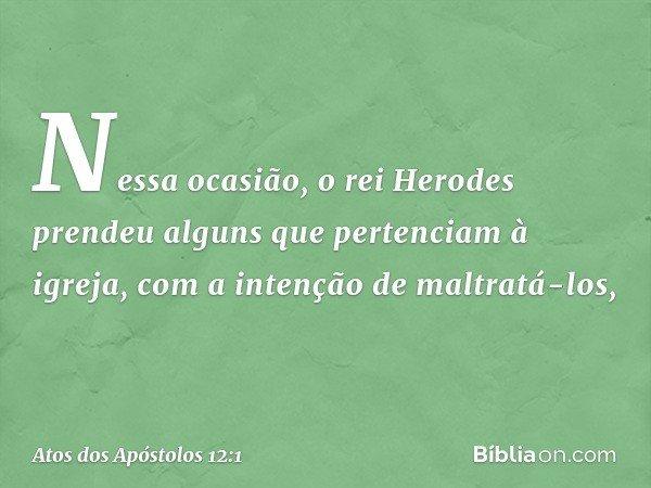 Nessa ocasião, o rei Herodes prendeu alguns que pertenciam à igreja, com a intenção de maltratá-los, -- Atos dos Apóstolos 12:1