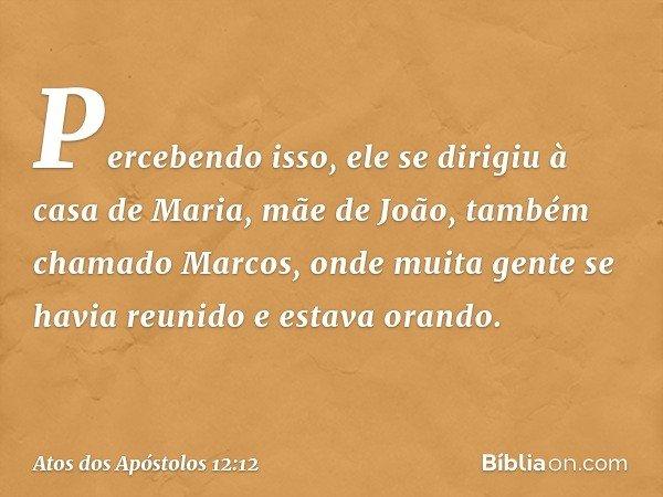 Percebendo isso, ele se dirigiu à casa de Maria, mãe de João, também chamado Marcos, onde muita gente se havia reunido e estava orando. -- Atos dos Apóstolos 12