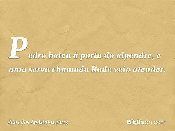 Pedro bateu à porta do alpendre, e uma serva chamada Rode veio atender. -- Atos dos Apóstolos 12:13