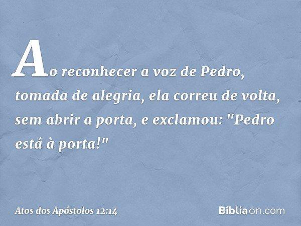 Ao reconhecer a voz de Pedro, tomada de alegria, ela correu de volta, sem abrir a porta, e exclamou: