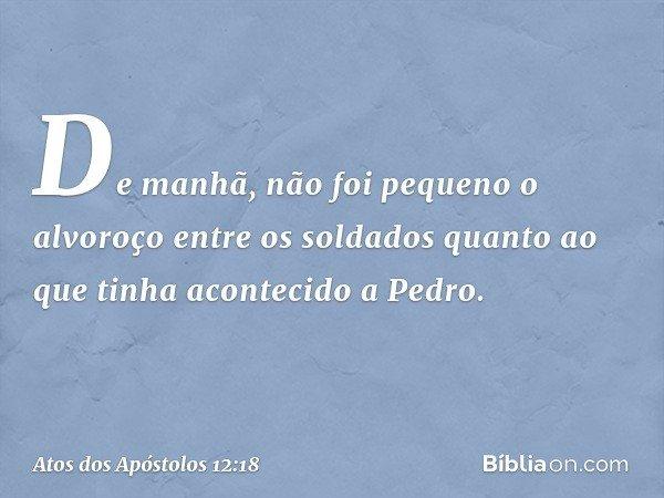 De manhã, não foi pequeno o alvoroço entre os soldados quanto ao que tinha acontecido a Pedro. -- Atos dos Apóstolos 12:18