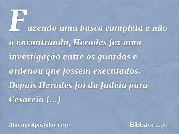 Fazendo uma busca completa e não o encontrando, Herodes fez uma investigação entre os guardas e ordenou que fossem executados. Depois Herodes foi da Judeia para