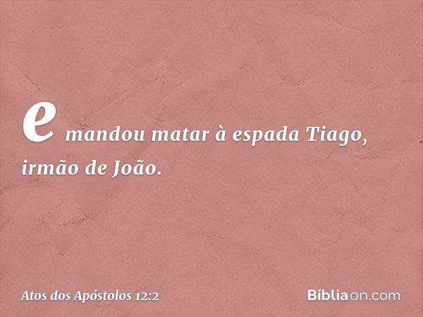 e mandou matar à espada Tiago, irmão de João. -- Atos dos Apóstolos 12:2