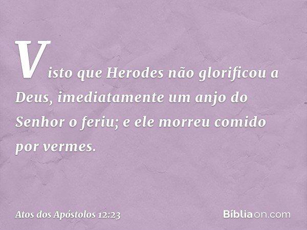 Visto que Herodes não glorificou a Deus, imediatamente um anjo do Senhor o feriu; e ele morreu comido por vermes. -- Atos dos Apóstolos 12:23
