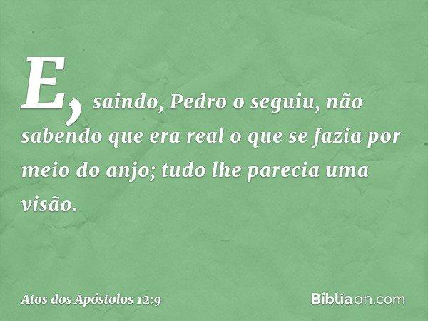 E, saindo, Pedro o seguiu, não sabendo que era real o que se fazia por meio do anjo; tudo lhe parecia uma visão. -- Atos dos Apóstolos 12:9