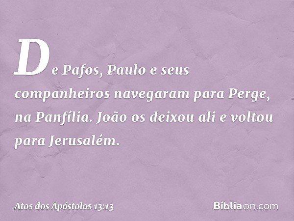 De Pafos, Paulo e seus companheiros navegaram para Perge, na Panfília. João os deixou ali e voltou para Jerusalém. -- Atos dos Apóstolos 13:13