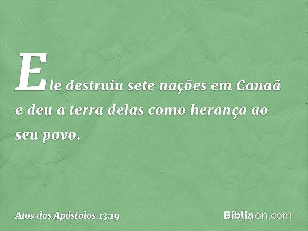 Ele destruiu sete nações em Canaã e deu a terra delas como herança ao seu povo. -- Atos dos Apóstolos 13:19