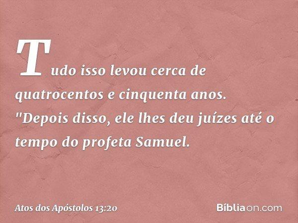 Tudo isso levou cerca de quatrocentos e cinquenta anos. -- Atos dos Apóstolos 13:20