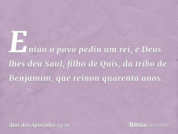 Então o povo pediu um rei, e Deus lhes deu Saul, filho de Quis, da tribo de Benjamim, que reinou quarenta anos. -- Atos dos Apóstolos 13:21