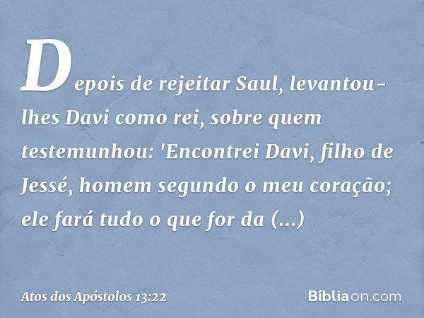 Depois de rejeitar Saul, levantou-lhes Davi como rei, sobre quem testemunhou: 'Encontrei Davi, filho de Jessé, homem segundo o meu coração; ele fará tudo o que