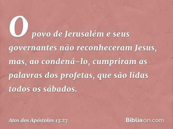 O povo de Jerusalém e seus governantes não reconheceram Jesus, mas, ao condená-lo, cumpriram as palavras dos profetas, que são lidas todos os sábados. -- Atos d