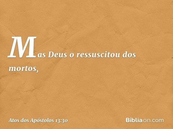 Mas Deus o ressuscitou dos mortos, -- Atos dos Apóstolos 13:30