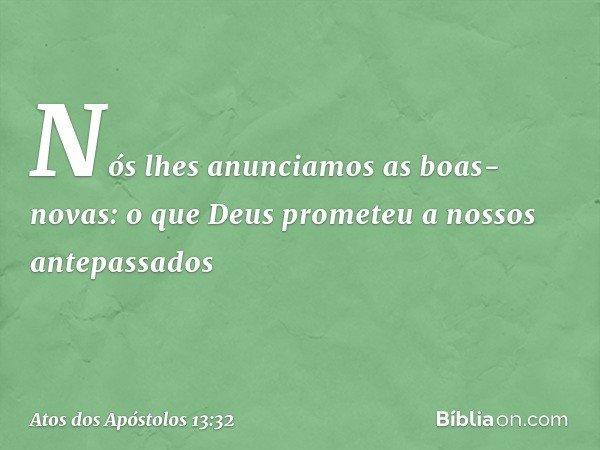 """""""Nós lhes anunciamos as boas-novas: o que Deus prometeu a nossos antepassados -- Atos dos Apóstolos 13:32"""