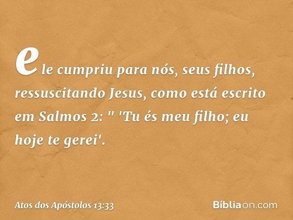 """ele cumpriu para nós, seus filhos, ressuscitando Jesus, como está escrito em Salmos 2: """" 'Tu és meu filho; eu hoje te gerei'. -- Atos dos Apóstolos 13:33"""