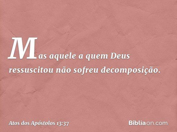 Mas aquele a quem Deus ressuscitou não sofreu decomposição. -- Atos dos Apóstolos 13:37