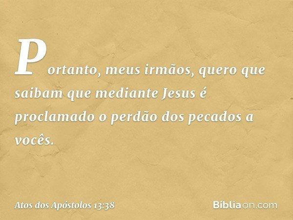 """""""Portanto, meus irmãos, quero que saibam que mediante Jesus é proclamado o perdão dos pecados a vocês. -- Atos dos Apóstolos 13:38"""