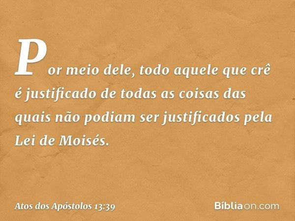 Por meio dele, todo aquele que crê é justificado de todas as coisas das quais não podiam ser justificados pela Lei de Moisés. -- Atos dos Apóstolos 13:39