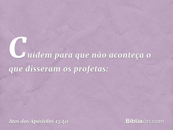 Cuidem para que não aconteça o que disseram os profetas: -- Atos dos Apóstolos 13:40