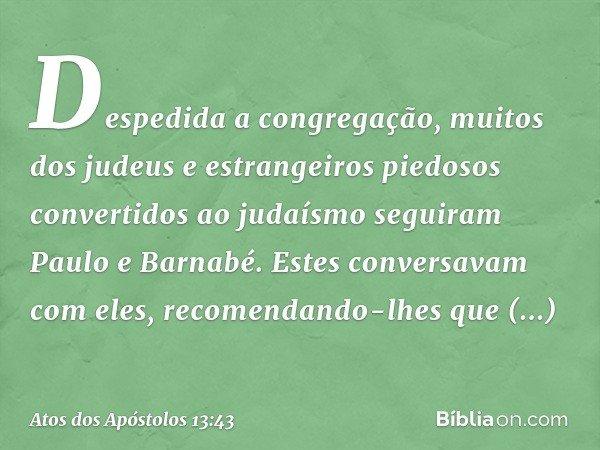 Despedida a congregação, muitos dos judeus e estrangeiros piedosos convertidos ao judaísmo seguiram Paulo e Barnabé. Estes conversavam com eles, recomendando-lh