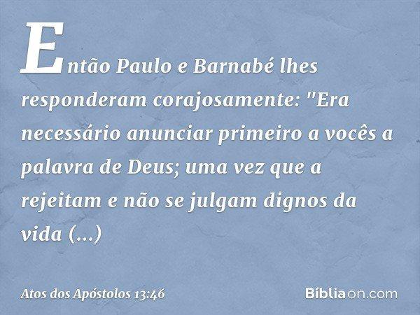 """Então Paulo e Barnabé lhes responderam corajosamente: """"Era necessário anunciar primeiro a vocês a palavra de Deus; uma vez que a rejeitam e não se julgam dignos"""
