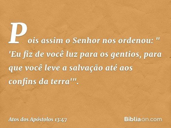 """Pois assim o Senhor nos ordenou: """" 'Eu fiz de você luz para os gentios, para que você leve a salvação até aos confins da terra'"""". -- Atos dos Apóstolos 13:47"""