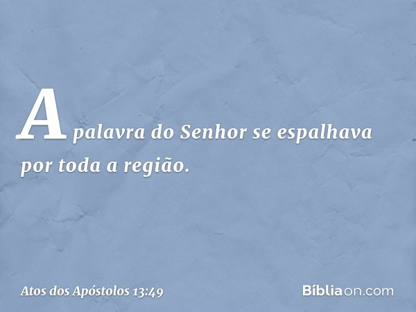 A palavra do Senhor se espalhava por toda a região. -- Atos dos Apóstolos 13:49