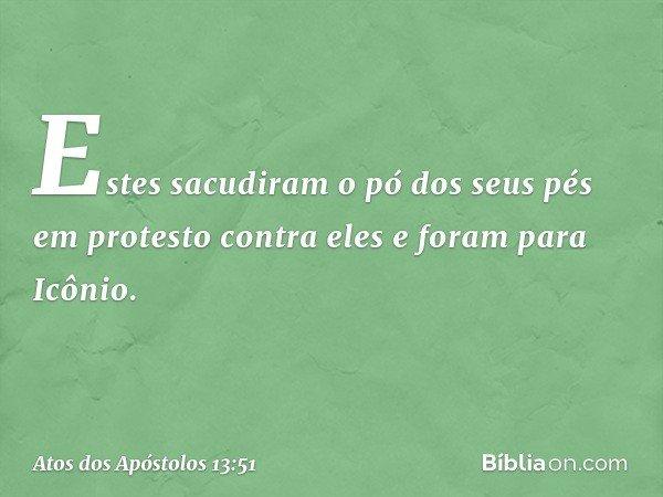Estes sacudiram o pó dos seus pés em protesto contra eles e foram para Icônio. -- Atos dos Apóstolos 13:51