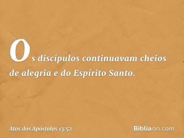 Os discípulos continuavam cheios de alegria e do Espírito Santo. -- Atos dos Apóstolos 13:52