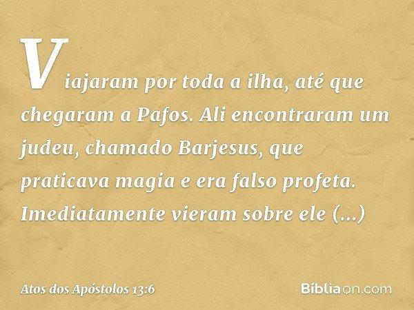 Viajaram por toda a ilha, até que chegaram a Pafos. Ali encontraram um judeu, chamado Barjesus, que praticava magia e era falso profeta. Imediatamente vieram so