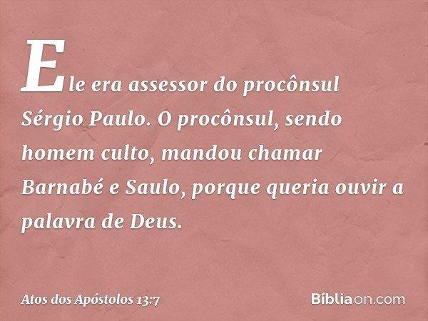 Ele era assessor do procônsul Sérgio Paulo. O procônsul, sendo homem culto, mandou chamar Barnabé e Saulo, porque queria ouvir a palavra de Deus. -- Atos dos Ap