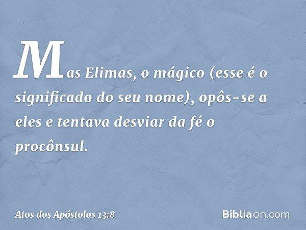 Mas Elimas, o mágico (esse é o significado do seu nome), opôs-se a eles e tentava desviar da fé o procônsul. -- Atos dos Apóstolos 13:8