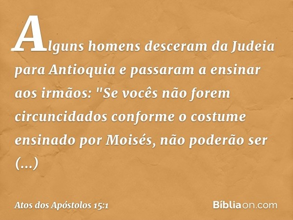 Alguns homens desceram da Judeia para Antioquia e passaram a ensinar aos irmãos: