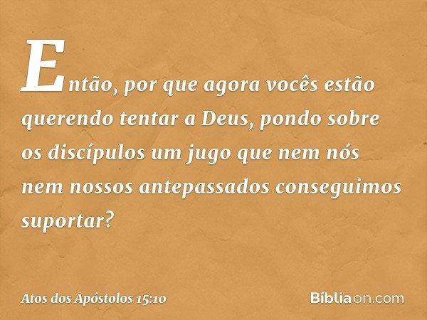 Então, por que agora vocês estão querendo tentar a Deus, pondo sobre os discípulos um jugo que nem nós nem nossos antepassados conseguimos suportar? -- Atos dos
