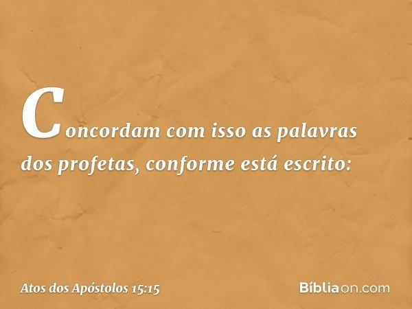 Concordam com isso as palavras dos profetas, conforme está escrito: -- Atos dos Apóstolos 15:15