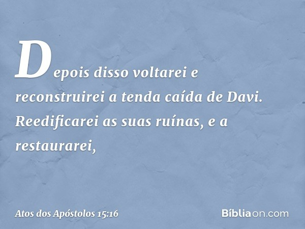 """ 'Depois disso voltarei e reconstruirei a tenda caída de Davi. Reedificarei as suas ruínas, e a restaurarei, -- Atos dos Apóstolos 15:16"