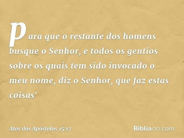 para que o restante dos homens busque o Senhor, e todos os gentios sobre os quais tem sido invocado o meu nome, diz o Senhor, que faz estas coisas' -- Atos dos
