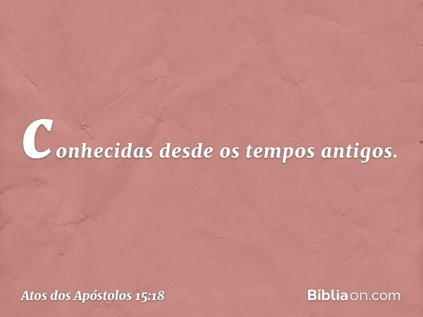 conhecidas desde os tempos antigos. -- Atos dos Apóstolos 15:18