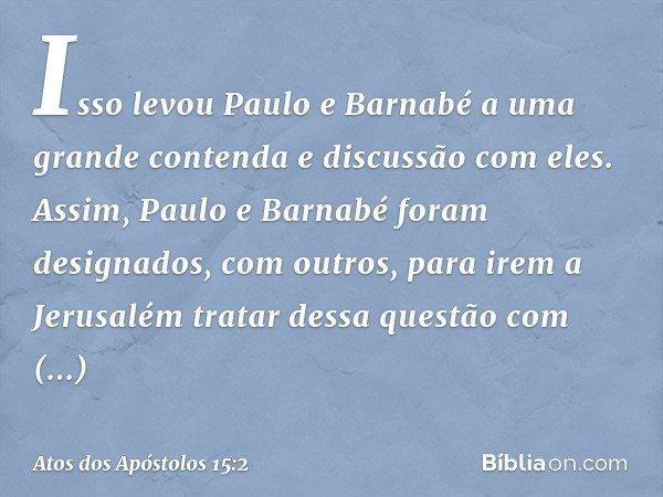 Isso levou Paulo e Barnabé a uma grande contenda e discussão com eles. Assim, Paulo e Barnabé foram designados, com outros, para irem a Jerusalém tratar dessa q