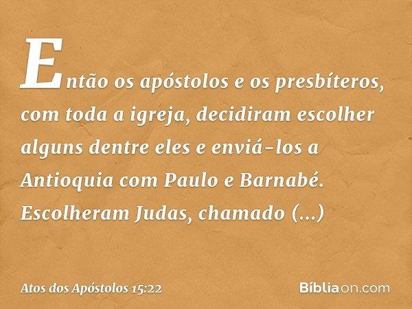 Então os apóstolos e os presbíteros, com toda a igreja, decidiram escolher alguns dentre eles e enviá-los a Antioquia com Paulo e Barnabé. Escolheram Judas, cha