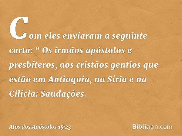 """Com eles enviaram a seguinte carta: """" Os irmãos apóstolos e presbíteros, aos cristãos gentios que estão em Antioquia, na Síria e na Cilícia: Saudações. -- Atos"""