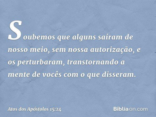 """""""Soubemos que alguns saíram de nosso meio, sem nossa autorização, e os perturbaram, transtornando a mente de vocês com o que disseram. -- Atos dos Apóstolos 15:"""