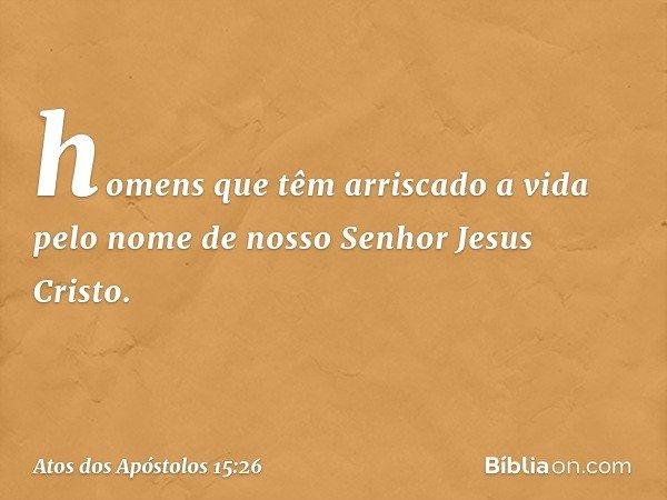 homens que têm arriscado a vida pelo nome de nosso Senhor Jesus Cristo. -- Atos dos Apóstolos 15:26